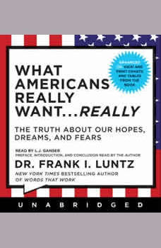 What Americans Really Want...Really: The Truth About Our Hopes, Dreams, and Fears, Frank I. Luntz