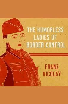 The Humorless Ladies of Border Control: Touring the Punk Underground from Belgrade to Ulaanbaatar, Franz Nicolay