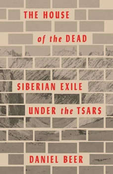 The House of the Dead: Siberian Exile Under the Tsars, Daniel Beer