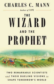 The Wizard and the Prophet: Two Remarkable Scientists and Their Dueling Visions to Shape Tomorrow's World Two Remarkable Scientists and Their Dueling Visions to Shape Tomorrow's World, Charles C. Mann