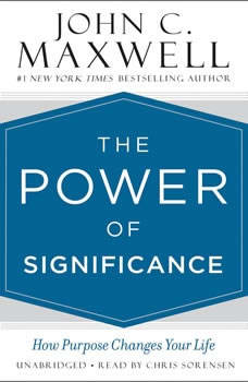 The Power of Significance: How Purpose Changes Your Life, John C. Maxwell