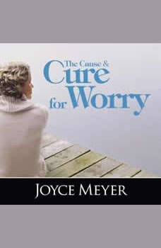The Cause and Cure for Worry, Joyce Meyer