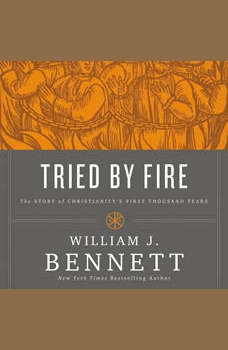Tried by Fire: The Story of Christianity's First Thousand Years, William J. Bennett
