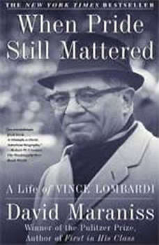 When Pride Still Mattered: A Life Of Vince Lombardi A Life Of Vince Lombardi, David Maraniss
