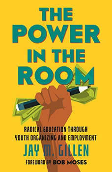 The Power in the Room: Radical Education Through Youth Organizing and Employment, Jay Gillen
