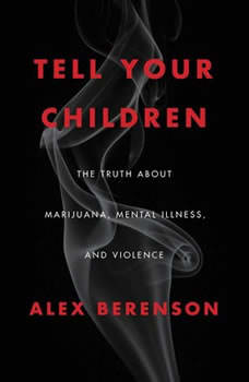 Tell Your Children: The Truth About Marijuana, Mental Illness, and Violence The Truth About Marijuana, Mental Illness, and Violence, Alex Berenson