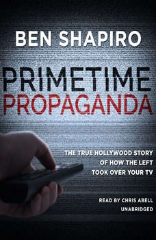 Primetime Propaganda: The True Hollywood Story of How the Left Took Over Your TV, Ben Shapiro