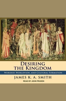 Desiring the Kingdom: Worship, Worldview, and Cultural Formation Worship, Worldview, and Cultural Formation, James K. A. Smith
