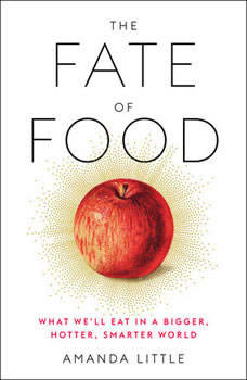 The Fate of Food: What We'll Eat in a Bigger, Hotter, Smarter World, Amanda Little