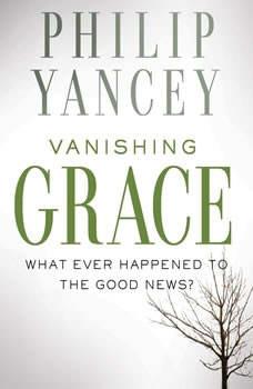 Vanishing Grace: What Ever Happened to the Good News?, Philip Yancey
