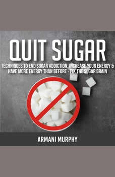 Quit Sugar: Techniques to End Sugar Addiction, Increase your Energy & Have More Energy Than Before - Fix the Sugar Brain, Armani Murphy