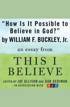 How Is It Possible to Believe in God?: A This I Believe Essay, William F. Buckley, Jr.