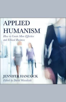 Applied Humanism: How to Create More Effective and Ethical Businesses, Jennifer Hancock