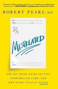 Mistreated: Why We Think We're Getting Good Health Care and Why We're Usually Wrong, Robert Pearl