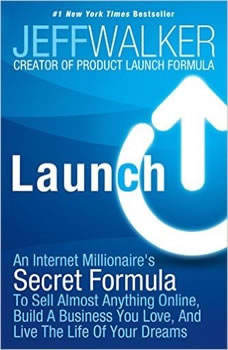 Launch: An Internet Millionaire's Secret Formula to Sell Almost Anything Online, Build a Business You Love, and Live the Life of Your Dreams, Jeff Walker