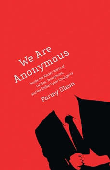 We Are Anonymous: Inside the Hacker World of LulzSec, Anonymous, and the Global Cyber Insurgency, Parmy Olson