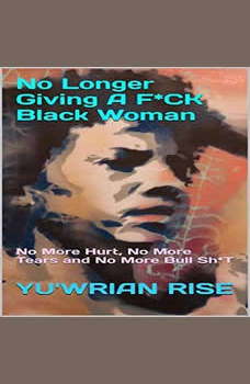No Longer Giving A F*CK Black Woman: No More Hurt, No More Tears and No More Bull Sh*T, Yuwrian Rise