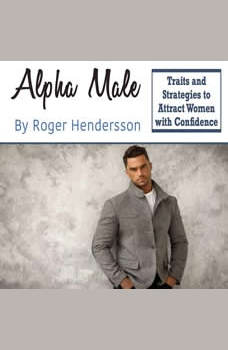 Alpha Male: Traits and Strategies to Attract Women with Confidence, Roger Hendersson