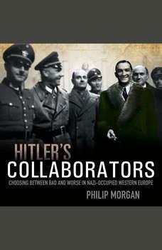Hitler's Collaborators: Choosing between bad and worse in Nazi-occupied Western Europe Choosing between bad and worse in Nazi-occupied Western Europe, Philip Morgan