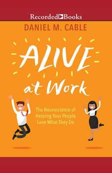 Alive at Work: The Neuroscience of Helping Your People Love What They Do, Daniel M. Cable