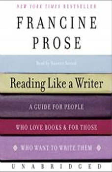Reading Like a Writer: A Guide for People Who Love Books and for Those Who Want to Write Them A Guide for People Who Love Books and for Those Who Want to Write Them, Francine Prose