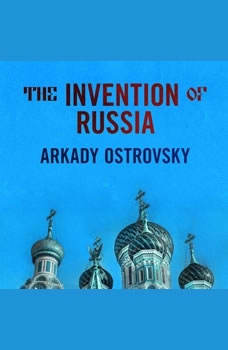 The Invention of Russia: From Gorbachev's Freedom to Putin's War, Arkady Ostrovsky