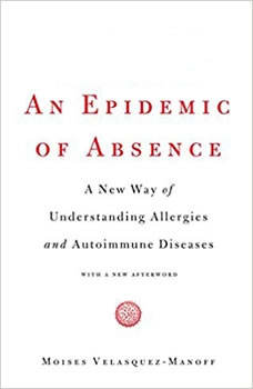 An Epidemic of Absence: A New Way of Understanding Allergies and Autoimmune Diseases, Moises Velasquez-Manoff