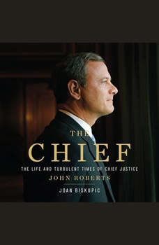 The Chief: The Life and Turbulent Times of Chief Justice John Roberts, Joan Biskupic