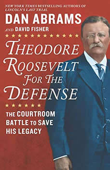 Theodore Roosevelt for the Defense: The Courtroom Battle to Save His Legacy The Courtroom Battle to Save His Legacy, Dan Abrams