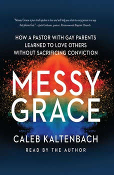 Messy Grace: How a Pastor with Gay Parents Learned to Love Others Without Sacrificing Conviction, Caleb Kaltenbach