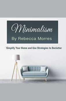 Minimalism: Simplify Your Home and Use Strategies to Declutter, Rebecca Morres