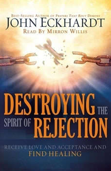 Destroying the Spirit of Rejection: Receive Love and Acceptance and Find Healing Receive Love and Acceptance and Find Healing, John Eckhardt