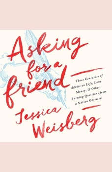 Asking for a Friend: Three Centuries of Advice on Life, Love, Money, and Other Burning Questions from a Nation Obsessed, Jessica Weisberg
