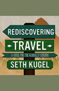 Rediscovering Travel: A Guide for the Globally Curious, Seth Kugel
