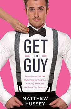 Get the Guy: Learn Secrets of the Male Mind to Find the Man You Want and the Love You Deserve Learn Secrets of the Male Mind to Find the Man You Want and the Love You Deserve, Matthew Hussey