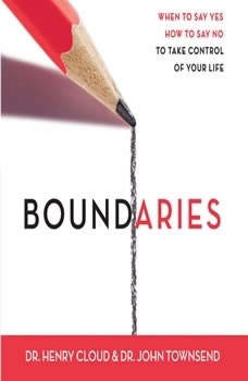 Boundaries: When To Say Yes, How to Say No When To Say Yes, How to Say No, Henry Cloud