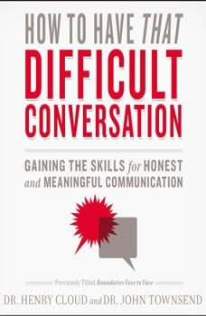 How to Have That Difficult Conversation You've Been Avoiding: With Your Spouse, Adult Child, Boss, Coworker, Best Friend, Parent, or Someone You're Dating With Your Spouse, Adult Child, Boss, Coworker, Best Friend, Parent, or Someone You're Dating, Henry Cloud