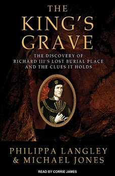 The King's Grave: The Discovery of Richard III's Lost Burial Place and the Clues It Holds, Michael Jones