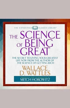 The Science of Being Great: The Secret to Living Your Greatest Life Now from the Author of The Science of Getting Rich, Wallace Wattles