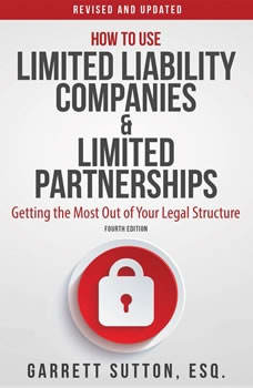 How to Use Limited Liability Companies and Limited Partnerships: Getting the Most Out of Your Legal Structure, Garrett Sutton