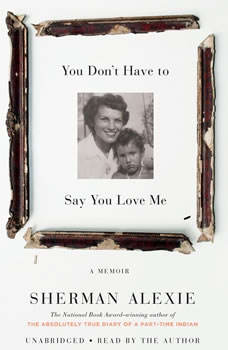 You Don't Have to Say You Love Me: A Memoir, Sherman Alexie