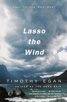 Lasso the Wind: Away to the New West Away to the New West, Timothy Egan