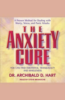 The Anxiety Cure: You Can Find Emotional Tranquility and Wholeness, Dr. Archibald D. Hart