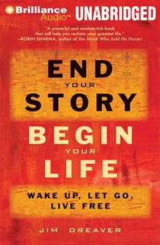 End Your Story, Begin Your Life: Wake Up, Let Go, Live Free Wake Up, Let Go, Live Free, Jim Dreaver