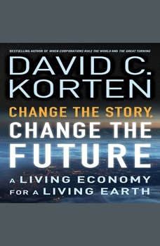 Change the Story, Change the Future: A Living Economy for a Living Earth, David C. Korten