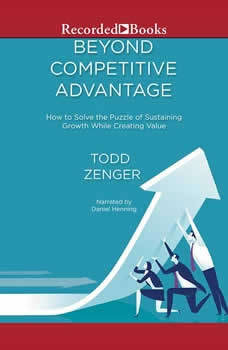 Beyond Competitive Advantage: How to Solve the Puzzle of Sustaining Growth While Creating Value, Todd Zenger