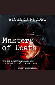 Masters of Death: The SS-Einsatzgruppen and the Invention of the Holocaust, Richard Rhodes
