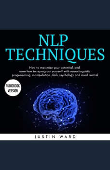 NLP TECHNIQUES: HOW TO MAXIMIZE YOUR POTENTIAL, AND LEARN HOW TO REPROGRAM YOURSELF WITH N?UR?-LINGUI?TI? PROGRAMMING, MANIPULATION, DARK PSYCHOLOGY AND MIND CONTROL, Justin Ward