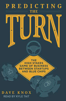 Predicting the Turn: The High Stakes Game of Business Between Startups and Blue Chips The High Stakes Game of Business Between Startups and Blue Chips, Dave Knox