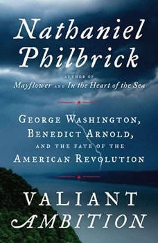 Valiant Ambition: George Washington, Benedict Arnold, and the Fate of the American Revolution, Nathaniel Philbrick